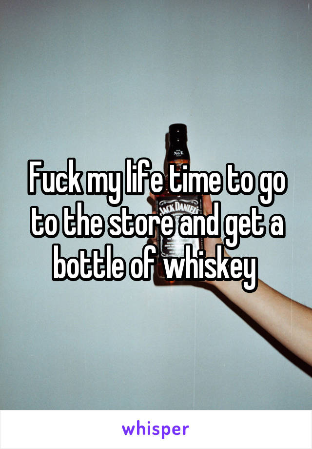 Fuck my life time to go to the store and get a bottle of whiskey