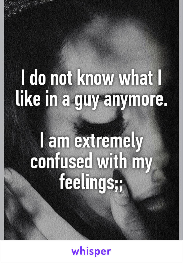 I do not know what I like in a guy anymore.  I am extremely confused with my feelings;;