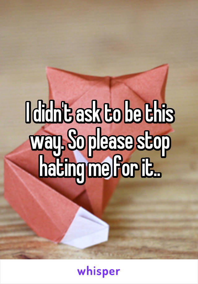 I didn't ask to be this way. So please stop hating me for it..