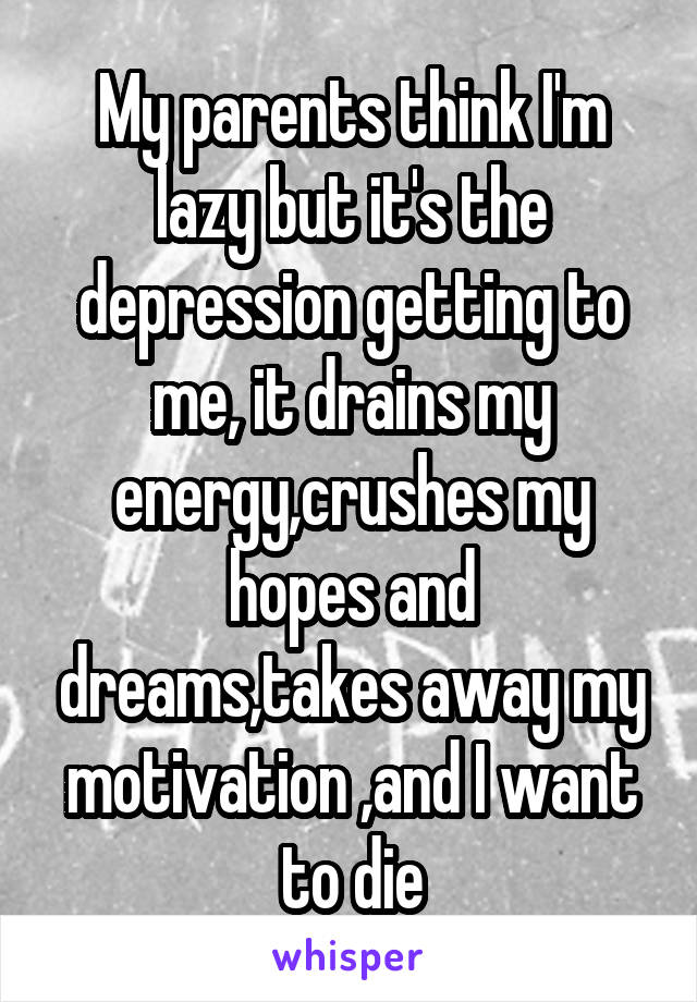 My parents think I'm lazy but it's the depression getting to me, it drains my energy,crushes my hopes and dreams,takes away my motivation ,and I want to die