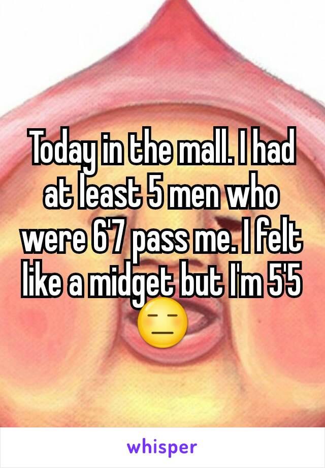 Today in the mall. I had at least 5 men who were 6'7 pass me. I felt like a midget but I'm 5'5 😑