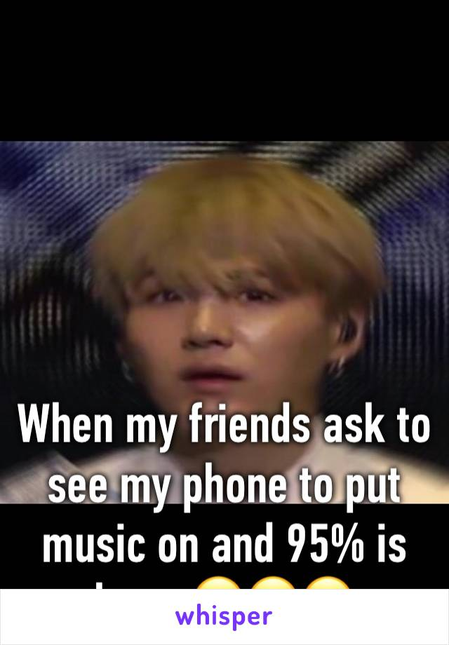 When my friends ask to see my phone to put music on and 95% is kpop 😂😂😂