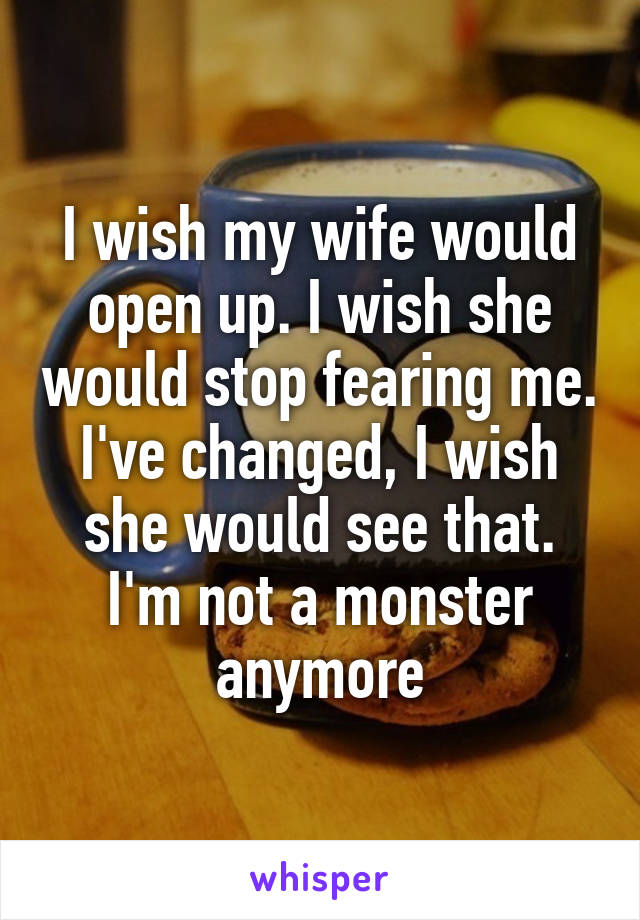 I wish my wife would open up. I wish she would stop fearing me. I've changed, I wish she would see that. I'm not a monster anymore