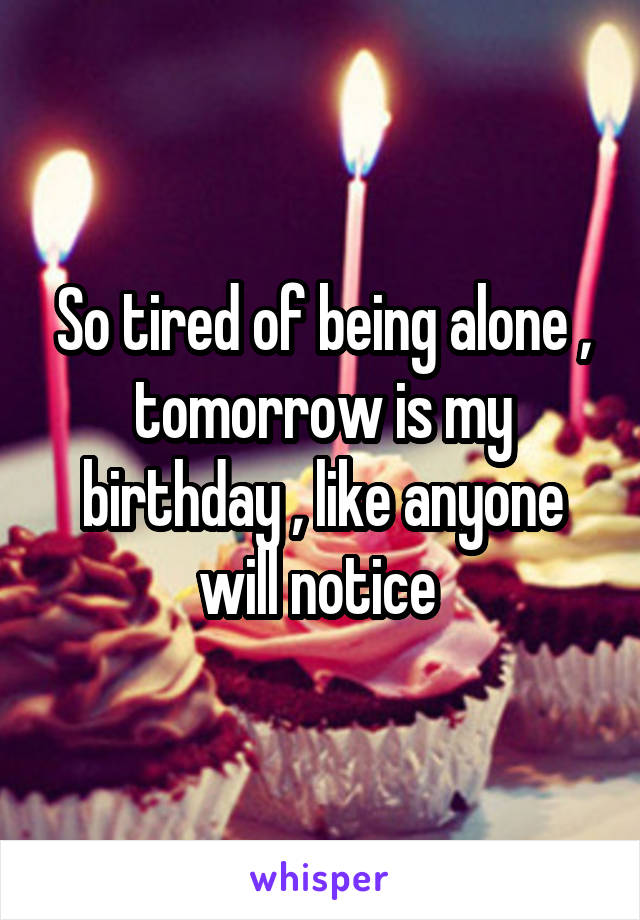 So tired of being alone , tomorrow is my birthday , like anyone will notice