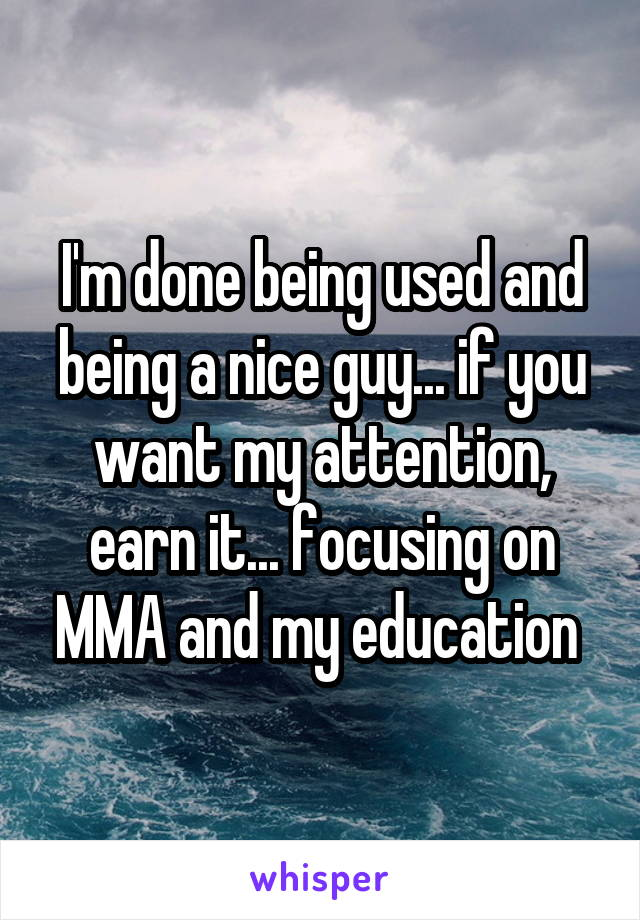 I'm done being used and being a nice guy... if you want my attention, earn it... focusing on MMA and my education