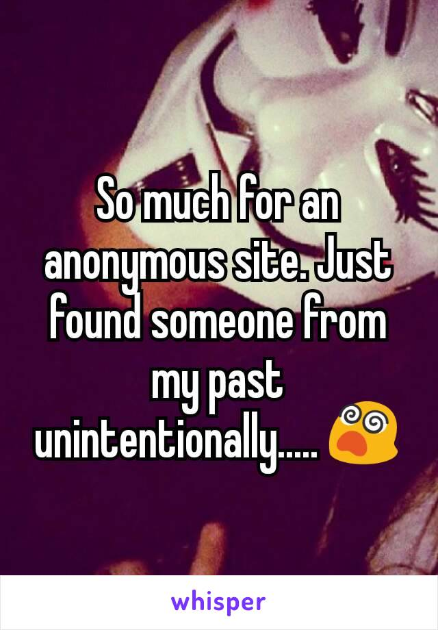 So much for an anonymous site. Just found someone from my past unintentionally..... 😵