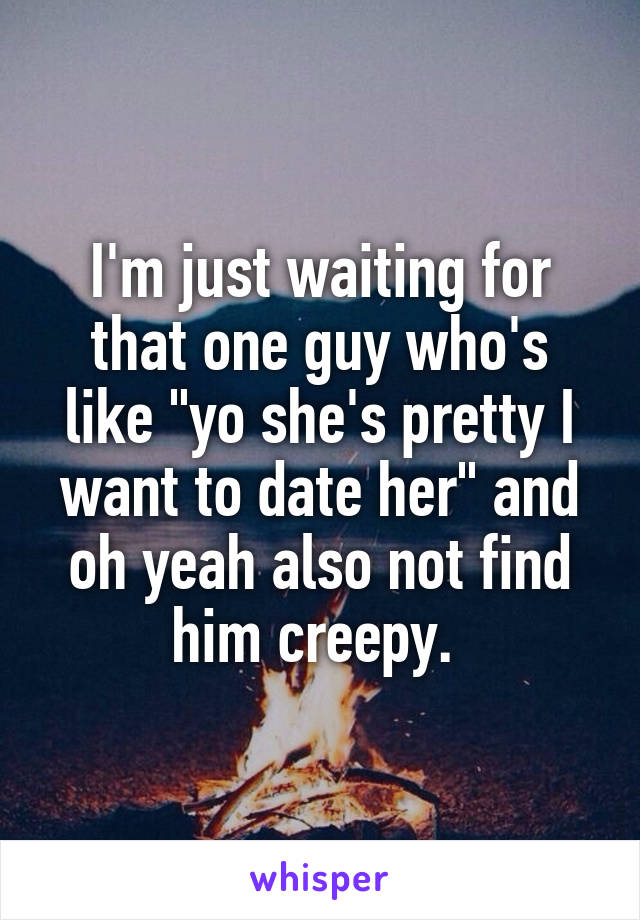 """I'm just waiting for that one guy who's like """"yo she's pretty I want to date her"""" and oh yeah also not find him creepy."""