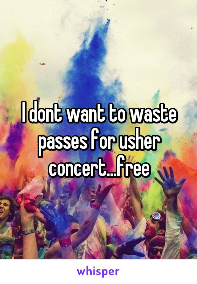 I dont want to waste passes for usher concert...free