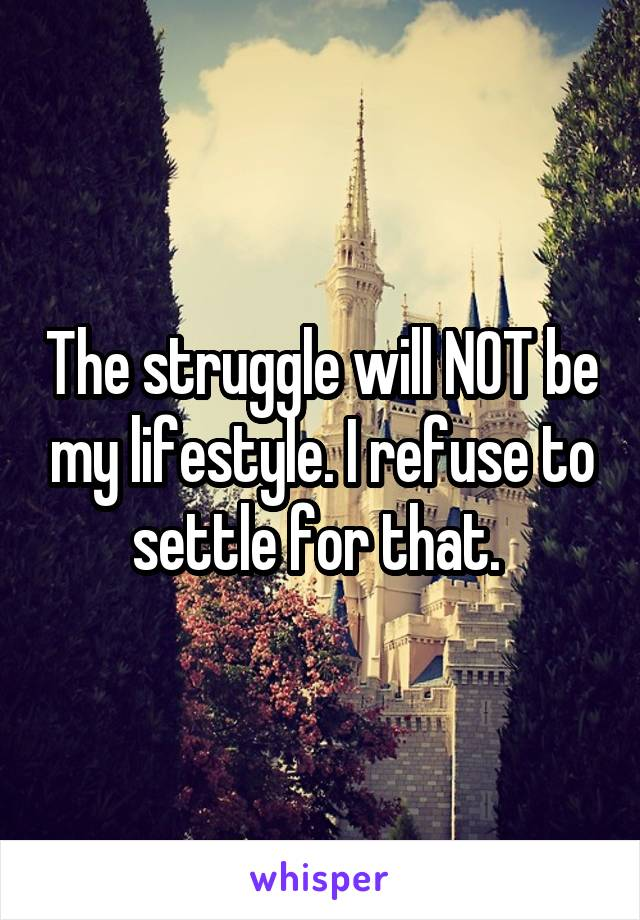 The struggle will NOT be my lifestyle. I refuse to settle for that.