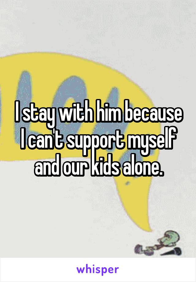 I stay with him because I can't support myself and our kids alone.
