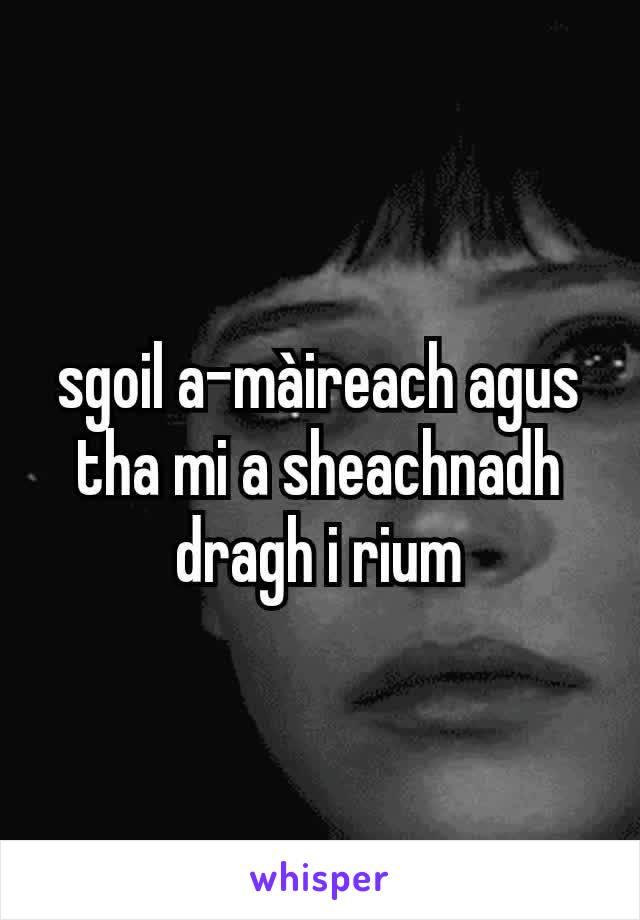 sgoil a-màireach agus tha mi a sheachnadh dragh i rium