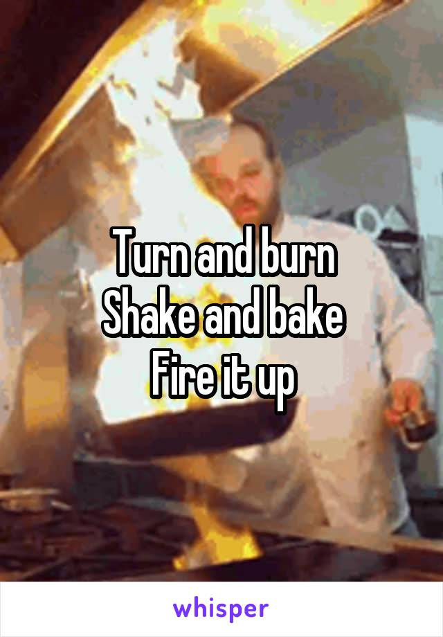 Turn and burn Shake and bake Fire it up