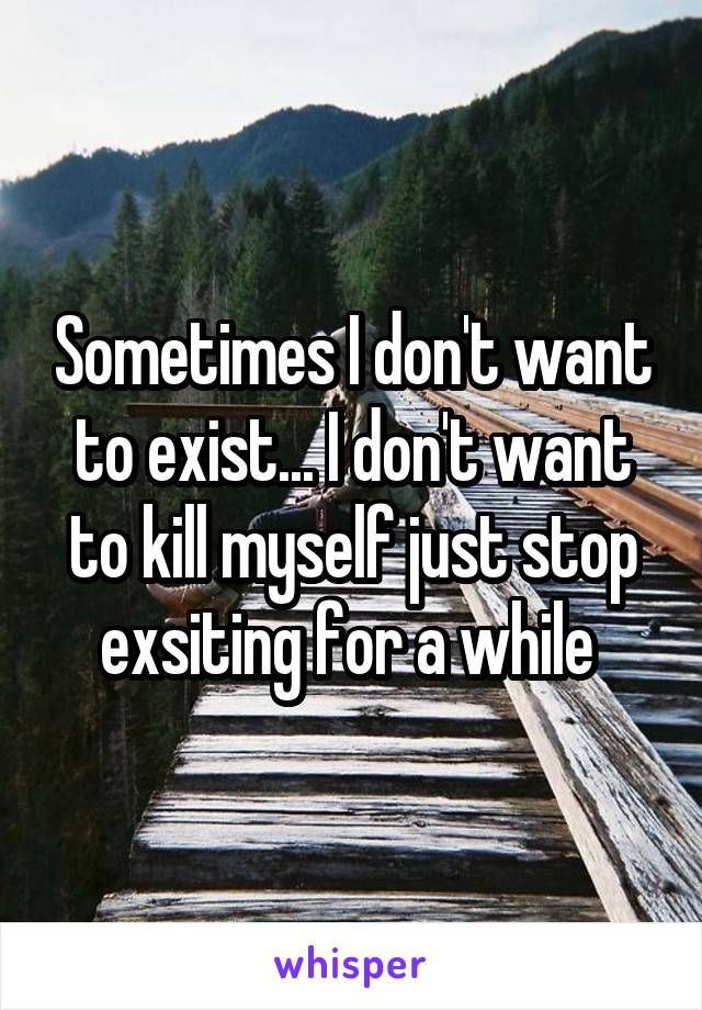 Sometimes I don't want to exist... I don't want to kill myself just stop exsiting for a while