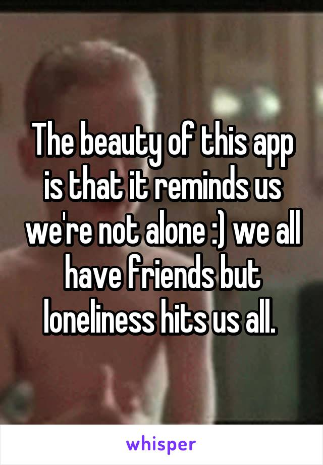 The beauty of this app is that it reminds us we're not alone :) we all have friends but loneliness hits us all.