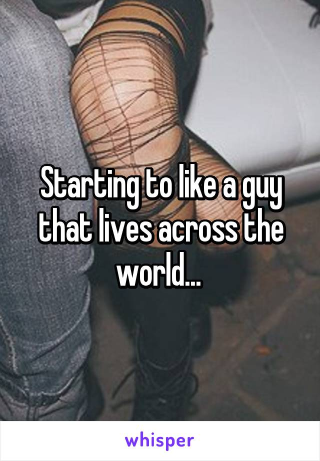 Starting to like a guy that lives across the world...