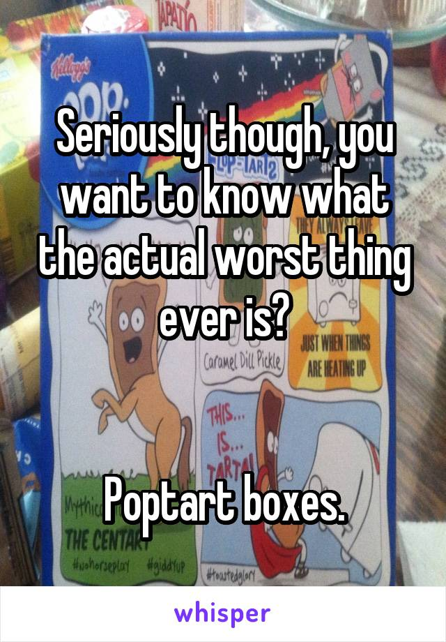 Seriously though, you want to know what the actual worst thing ever is?   Poptart boxes.