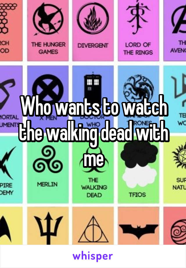 Who wants to watch the walking dead with me