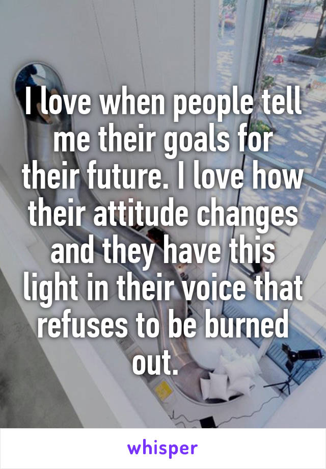 I love when people tell me their goals for their future. I love how their attitude changes and they have this light in their voice that refuses to be burned out.