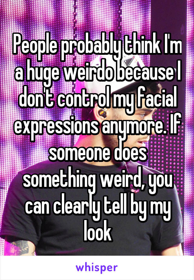 People probably think I'm a huge weirdo because I don't control my facial expressions anymore. If someone does something weird, you can clearly tell by my look