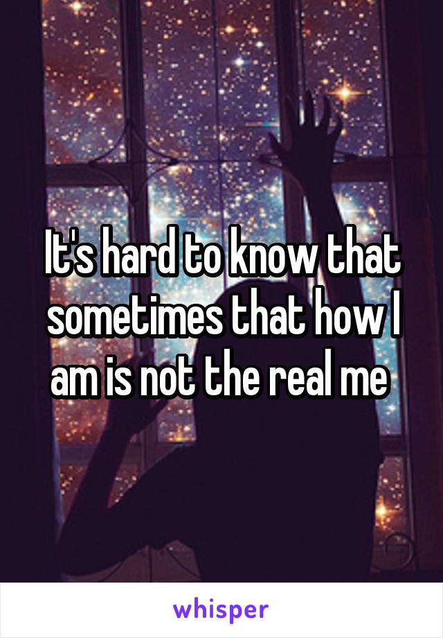 It's hard to know that sometimes that how I am is not the real me