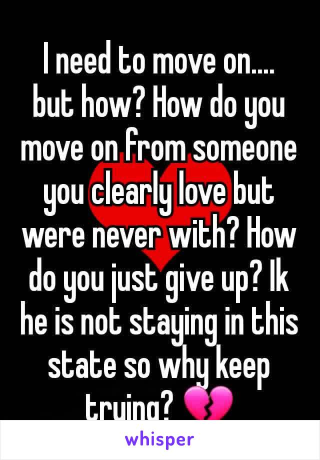 I need to move on.... but how? How do you move on from someone you clearly love but were never with? How do you just give up? Ik he is not staying in this state so why keep trying? 💔