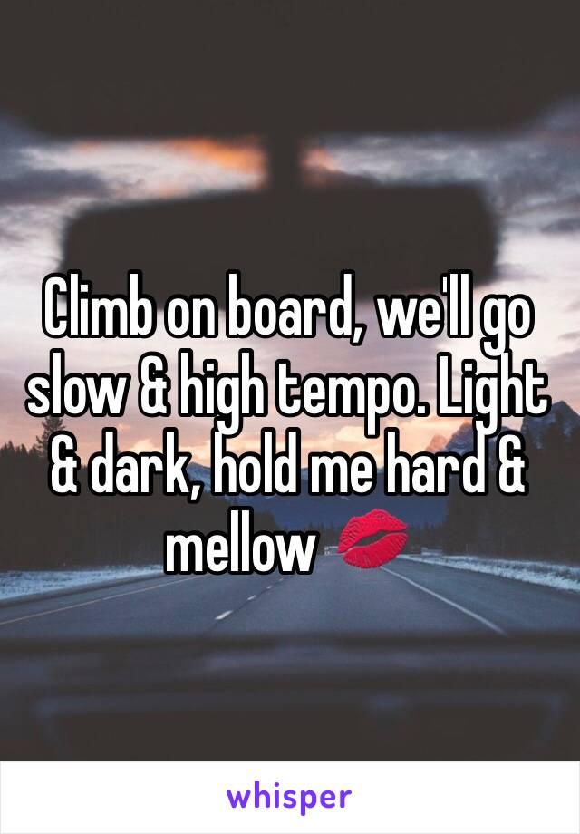 Climb on board, we'll go slow & high tempo. Light & dark, hold me hard & mellow 💋