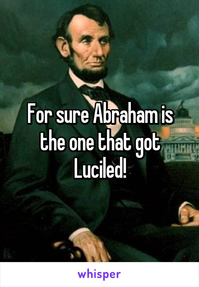 For sure Abraham is the one that got Luciled!