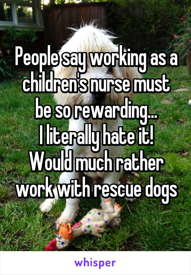 People say working as a children's nurse must be so rewarding... I literally hate it! Would much rather work with rescue dogs