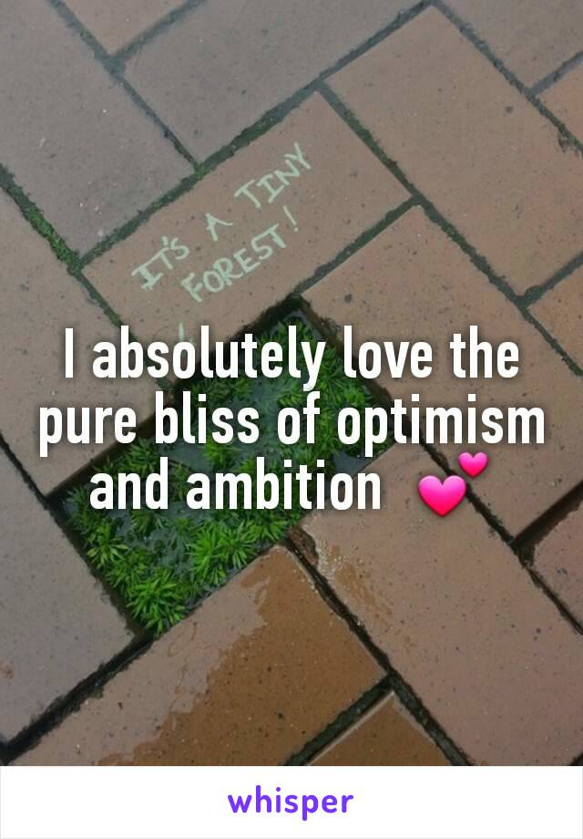 I absolutely love the pure bliss of optimism and ambition  💕