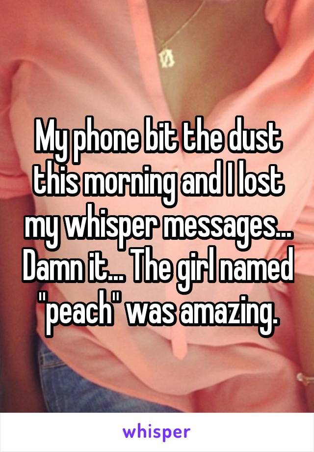 """My phone bit the dust this morning and I lost my whisper messages... Damn it... The girl named """"peach"""" was amazing."""