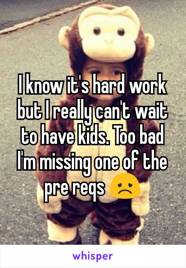 I know it's hard work but I really can't wait to have kids. Too bad I'm missing one of the pre reqs 😞