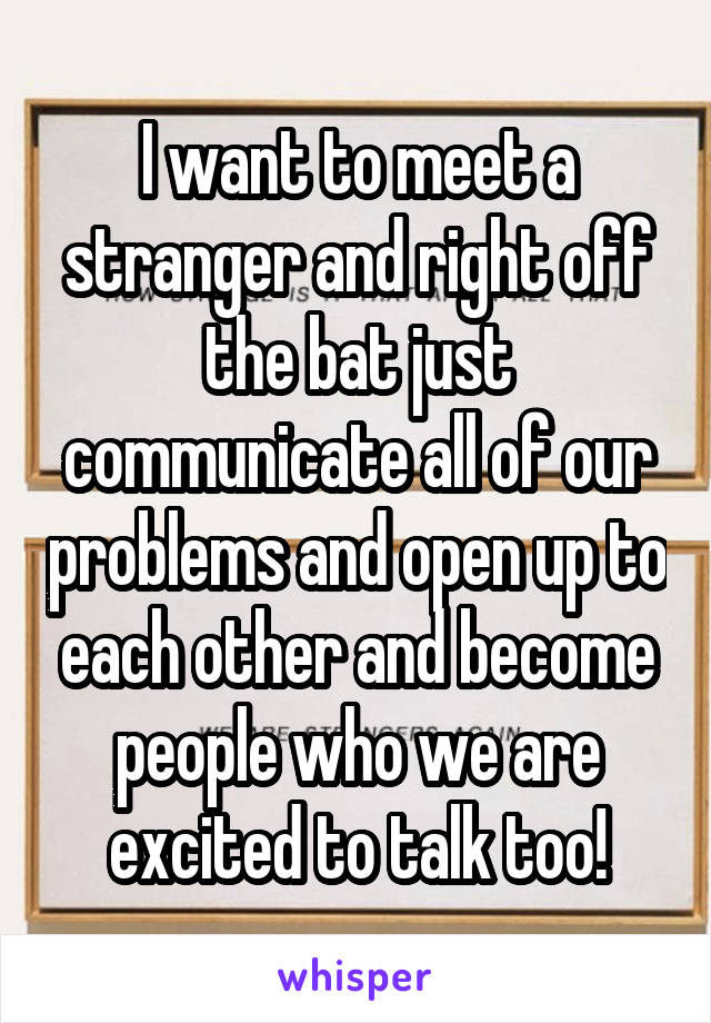 I want to meet a stranger and right off the bat just communicate all of our problems and open up to each other and become people who we are excited to talk too!