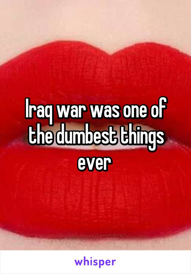 Iraq war was one of the dumbest things ever