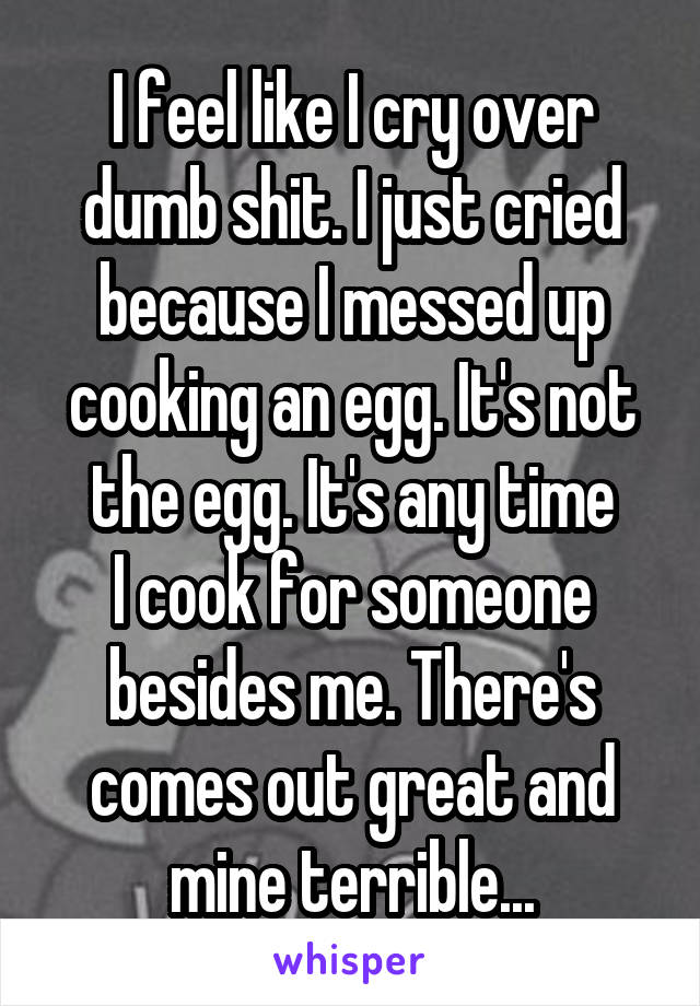 I feel like I cry over dumb shit. I just cried because I messed up cooking an egg. It's not the egg. It's any time I cook for someone besides me. There's comes out great and mine terrible...