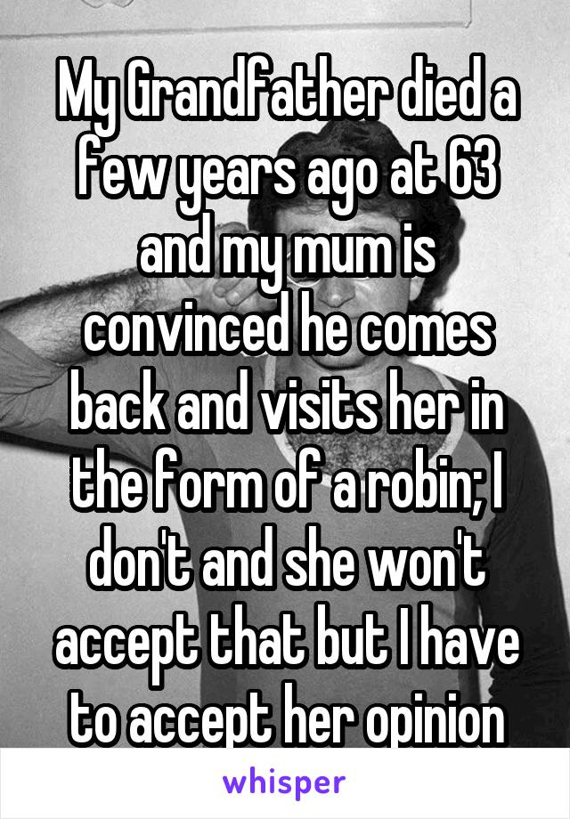 My Grandfather died a few years ago at 63 and my mum is convinced he comes back and visits her in the form of a robin; I don't and she won't accept that but I have to accept her opinion