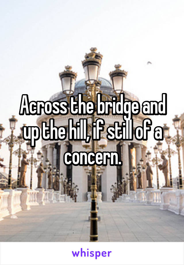 Across the bridge and up the hill, if still of a concern.
