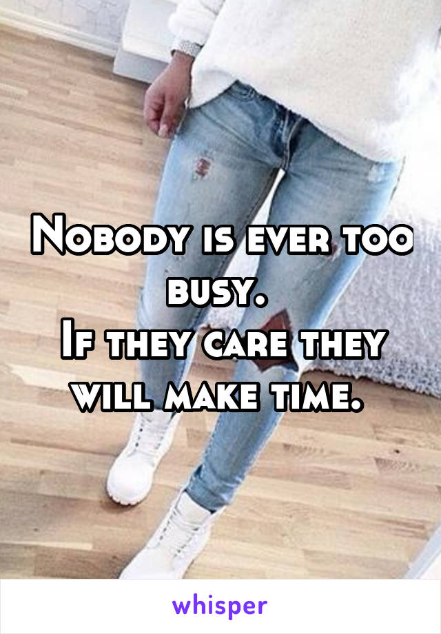 Nobody is ever too busy.  If they care they will make time.
