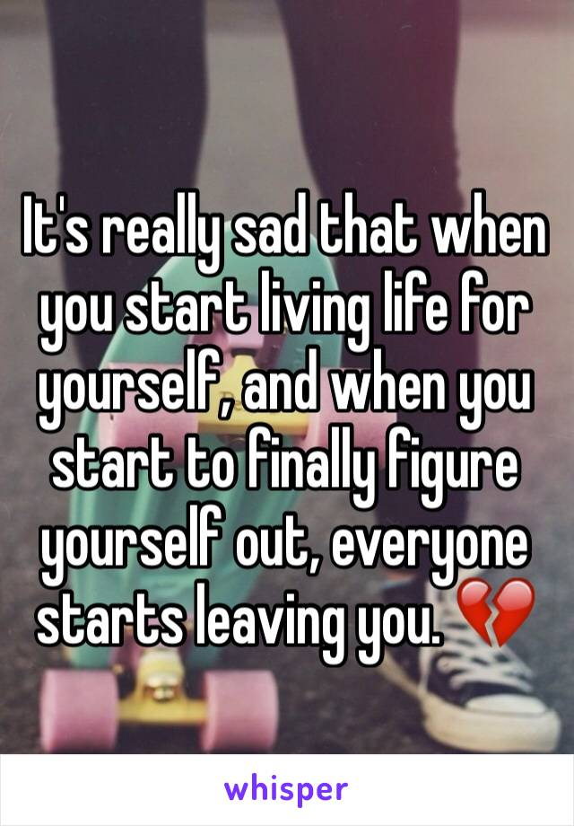 It's really sad that when you start living life for yourself, and when you start to finally figure yourself out, everyone starts leaving you. 💔