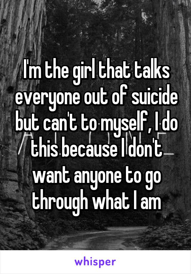 I'm the girl that talks everyone out of suicide but can't to myself, I do this because I don't want anyone to go through what I am