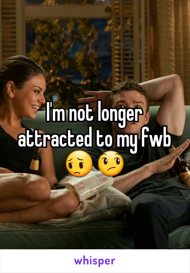 I'm not longer attracted to my fwb 😔😞