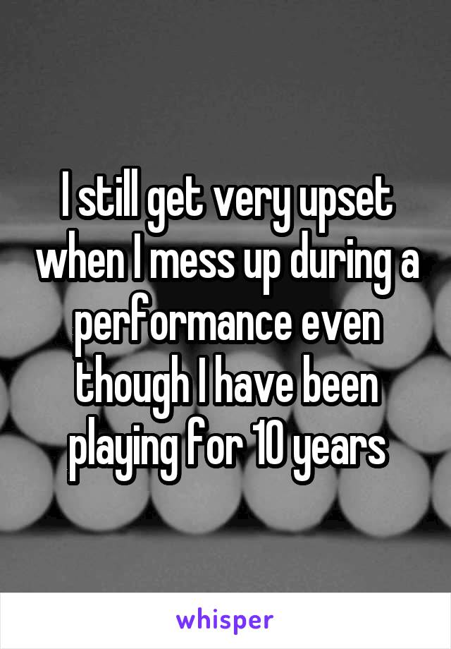 I still get very upset when I mess up during a performance even though I have been playing for 10 years