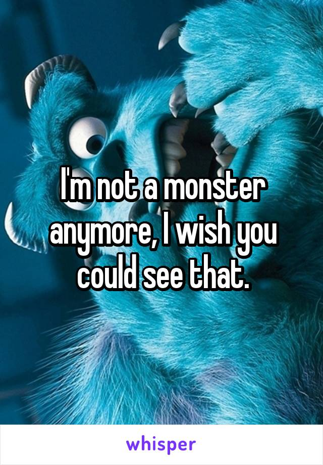 I'm not a monster anymore, I wish you could see that.