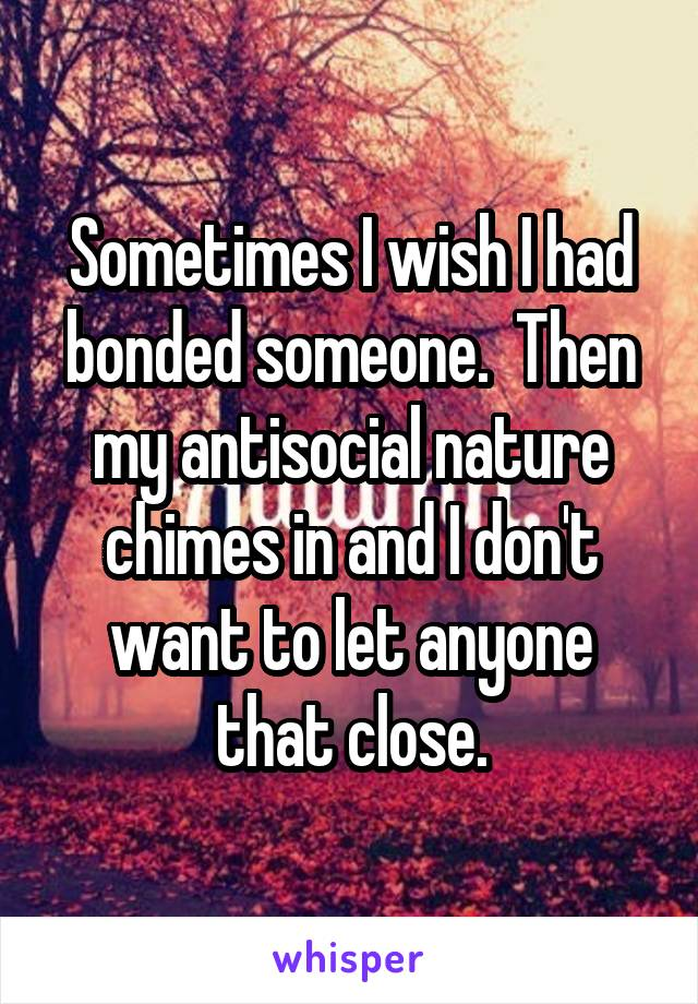 Sometimes I wish I had bonded someone.  Then my antisocial nature chimes in and I don't want to let anyone that close.