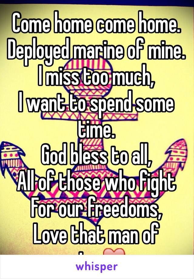Come home come home. Deployed marine of mine. I miss too much, I want to spend some time. God bless to all, All of those who fight For our freedoms,  Love that man of mine♥️
