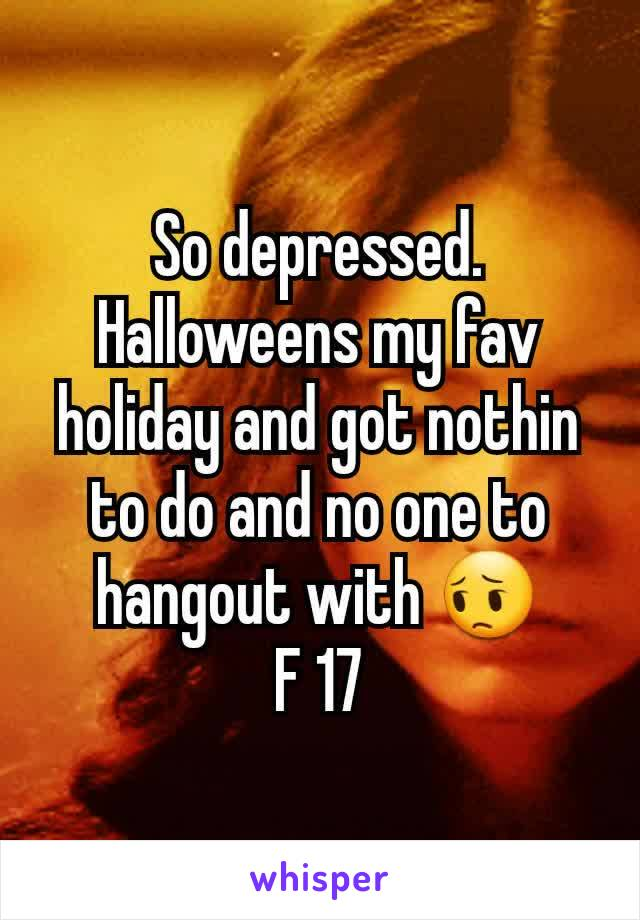 So depressed.  Halloweens my fav holiday and got nothin to do and no one to hangout with 😔 F 17