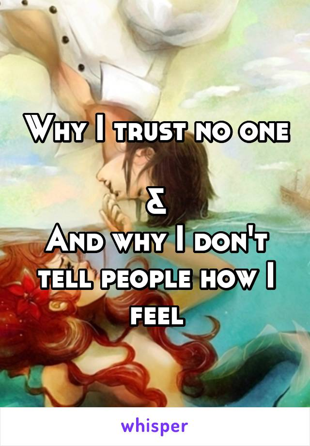 Why I trust no one  & And why I don't tell people how I feel