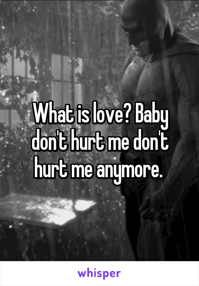 What is love? Baby don't hurt me don't hurt me anymore.
