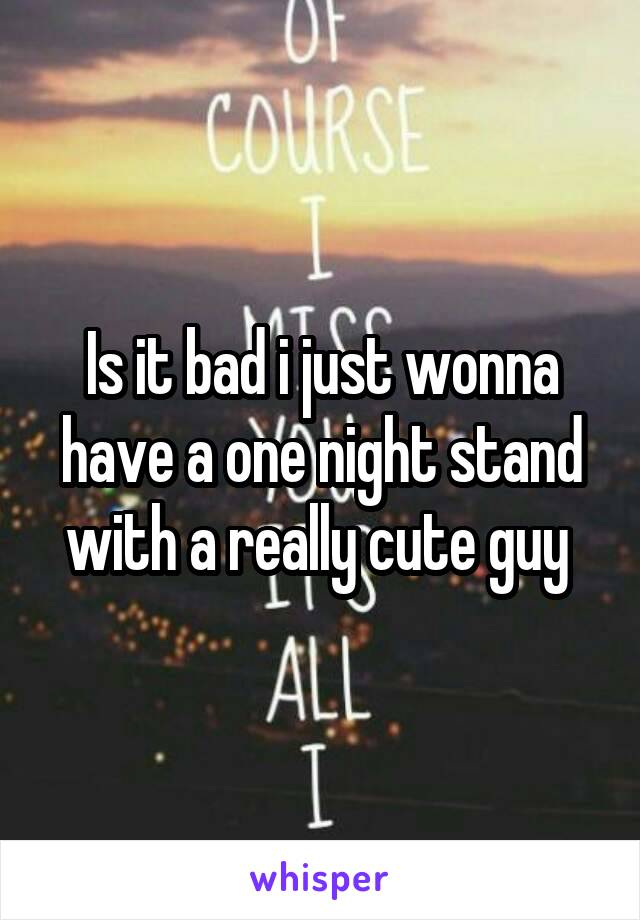Is it bad i just wonna have a one night stand with a really cute guy
