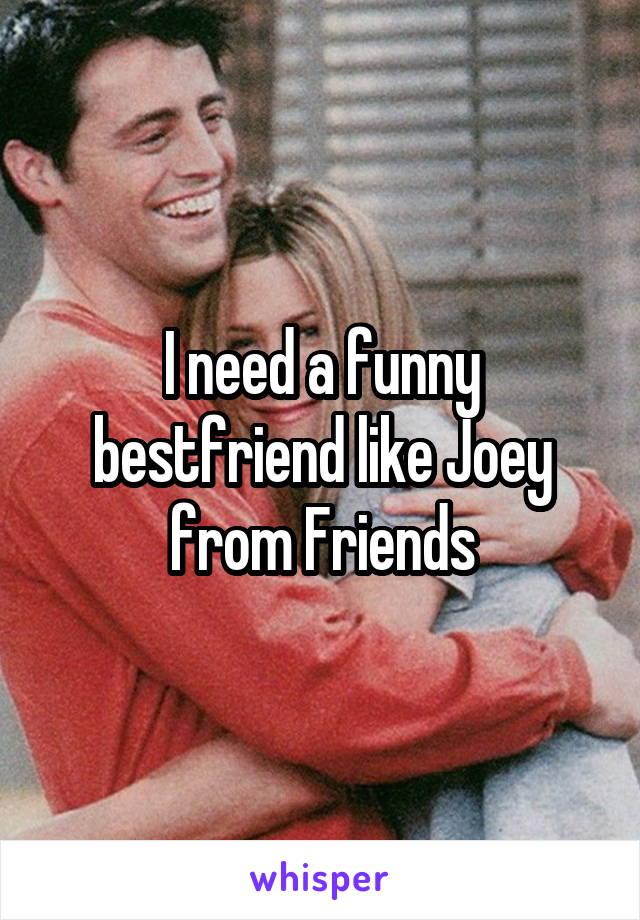 I need a funny bestfriend like Joey from Friends