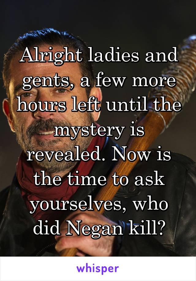 Alright ladies and gents, a few more hours left until the mystery is revealed. Now is the time to ask yourselves, who did Negan kill?